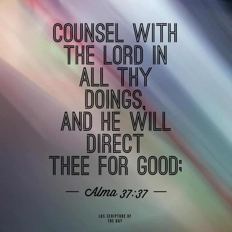 Counsel with the Lord in all thy doings, and he will direct thee for good;… Alma 37:37