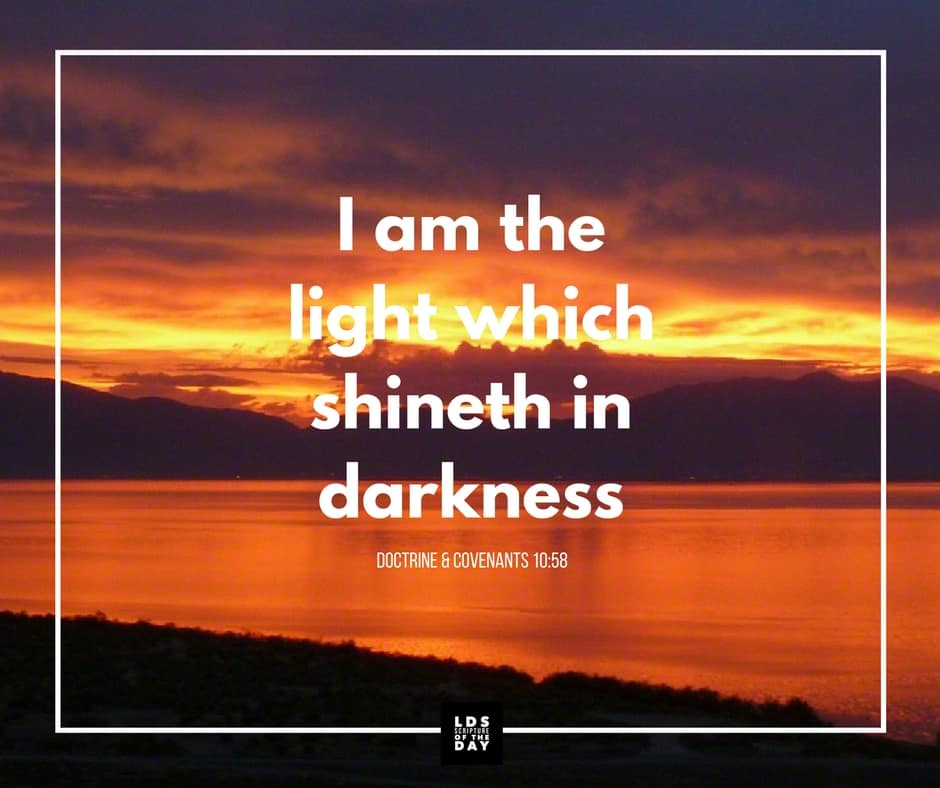 I am the light which shineth in darkness... Doctrine & Covenants 10:58