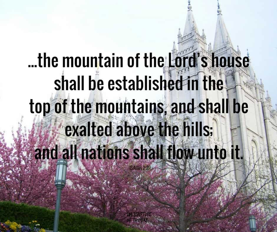 ...the mountain of the Lord's house shall be established in the top of the mountains, and shall be exalted above the hills; and all nations shall flow unto it. Isaiah 2:2