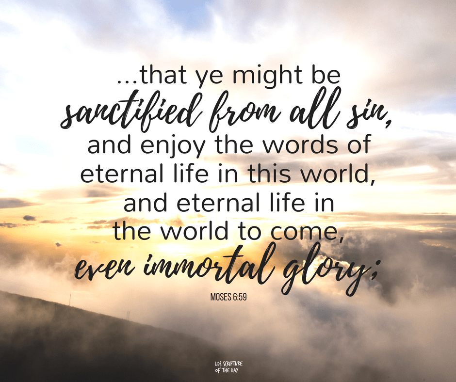 ...that ye might be sanctified from all sin, and enjoy the words of eternal life in this world, and eternal life in the world to come, even immortal glory; Moses 6:59