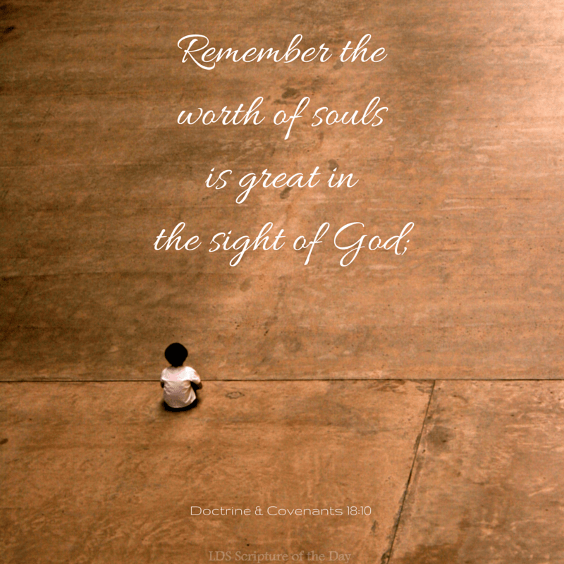 Remember the worth of souls is great in the sight of God; Doctrine & Covenants 18:10