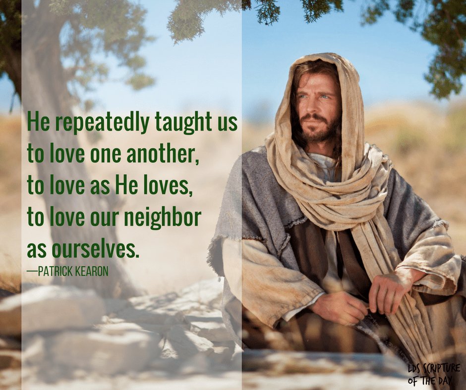 He repeatedly taught us to love one another, to love as He loves, to love our neighbor as ourselves. —Patrick Kearon