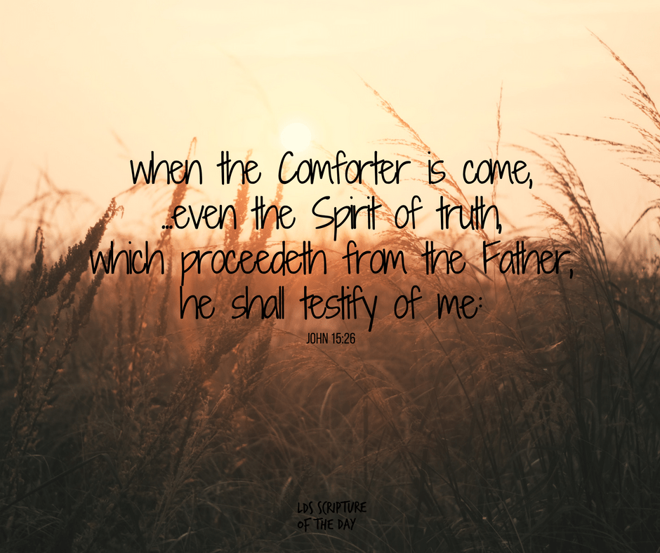 ...when the Comforter is come, whom I will send unto you from the Father, even the Spirit of truth, which proceedeth from the Father, he shall testify of me: John 15:26