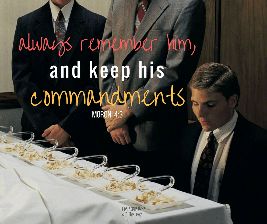 ... always remember him, and keep his commandments... Moroni 4:3