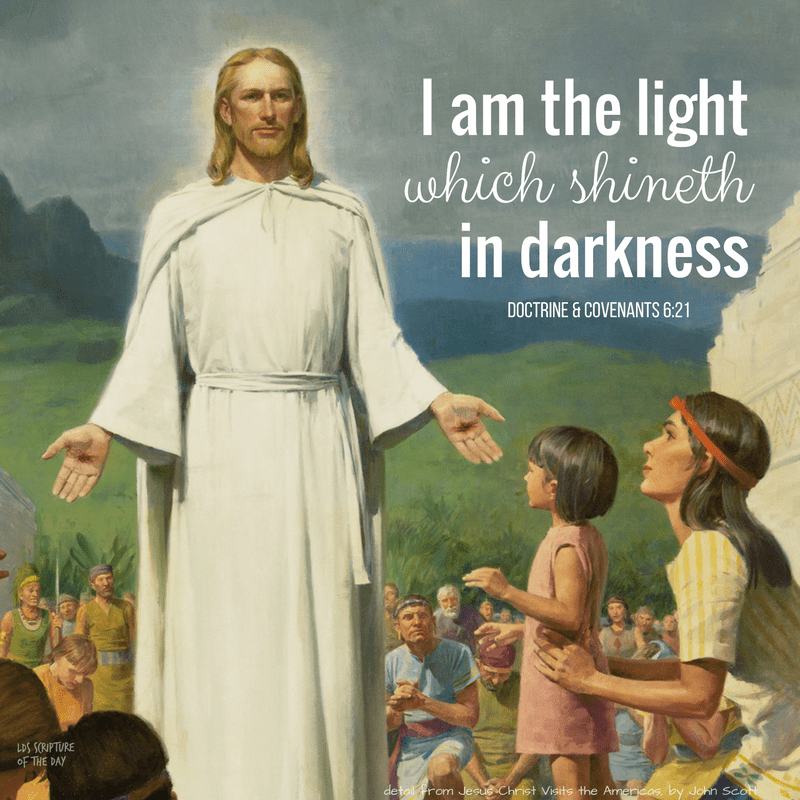 I am the light which shineth in darkness... Doctrine & Covenants 6:21
