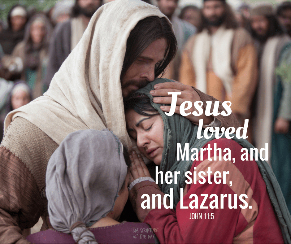 Jesus loved Martha, and her sister, and Lazarus. John 11:5