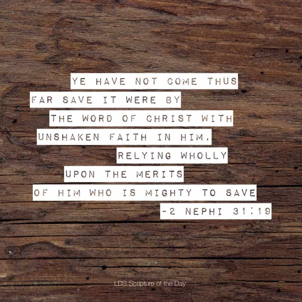ye have not come thus far save it were by the word of Christ with unshaken faith in him, relying wholly upon the merits of him who is mighty to save. 2 Nephi 31:19