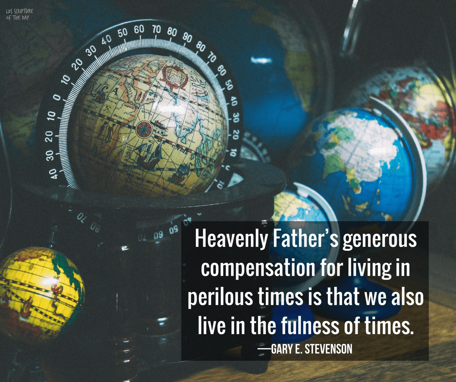 Heavenly Father's generous compensation for living in perilous times is that we also live in the fulness of times. —Gary E. Stevenson