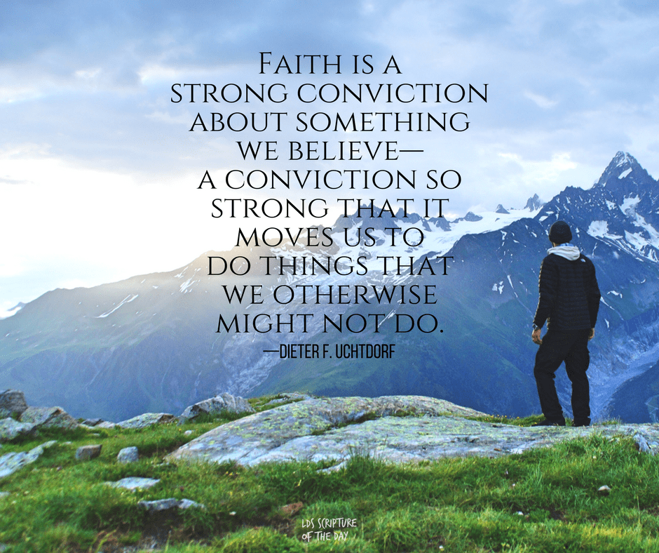 Faith is a strong conviction about something we believe—a conviction so strong that it moves us to do things that we otherwise might not do. —Dieter F. Uchtdorf