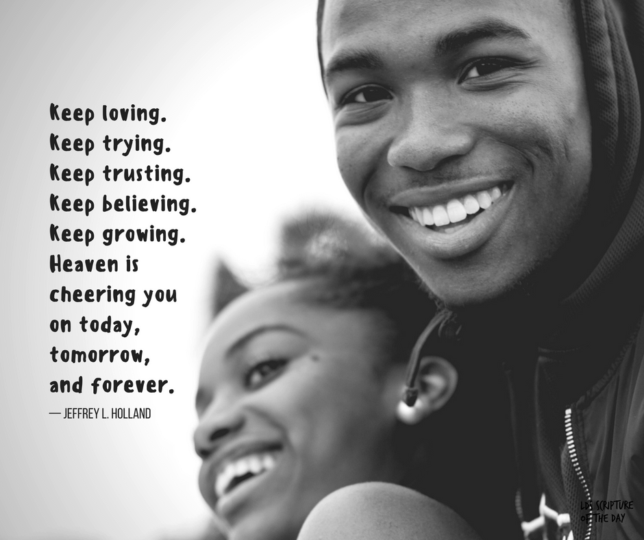 Keep loving. Keep trying. Keep trusting. Keep believing. Keep growing. Heaven is cheering you on today, tomorrow, and forever. — Jeffrey L. Holland