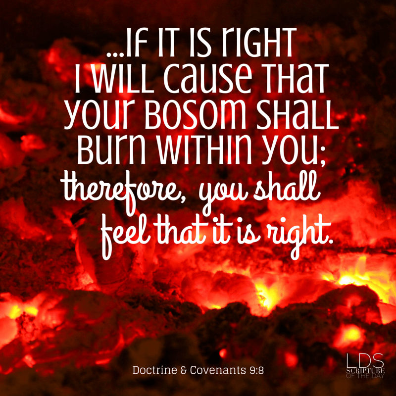 ...if it is right I will cause that your bosom shall burn within you: therefore, you shall feel that it is right. Doctrine & Covenants 9:8