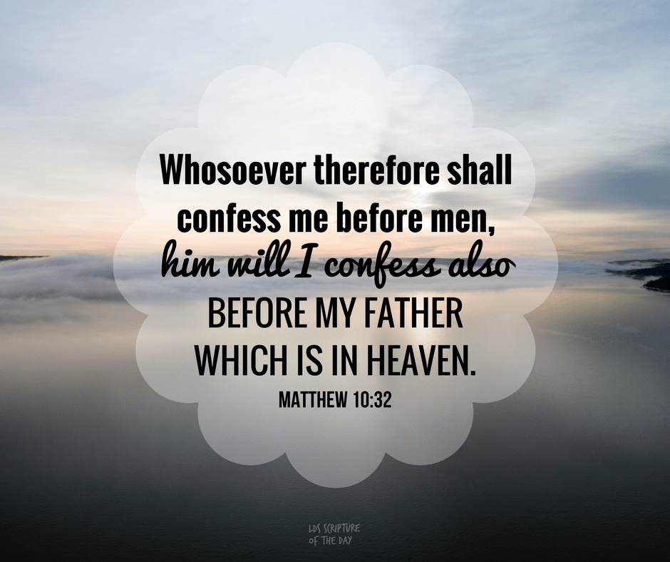 Whosoever therefore shall confess me before men, him will I confess also before my Father which is in heaven. Matthew 10:32