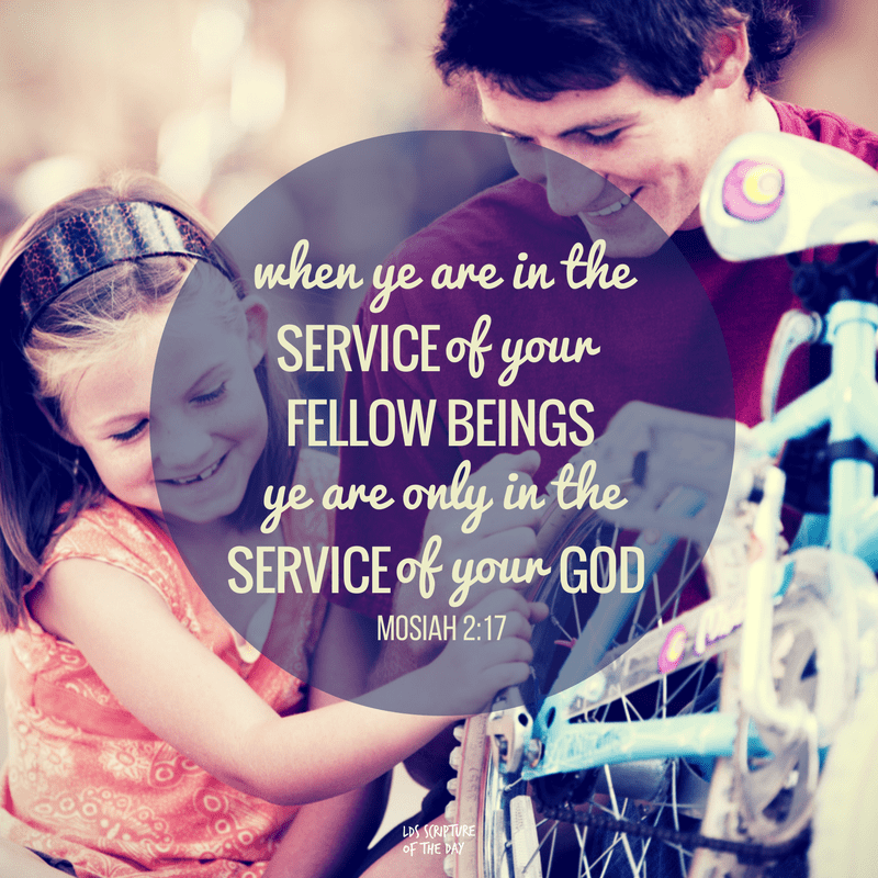 when ye are in the service of your fellow beings ye are only in the service of your God. Mosiah 2:17