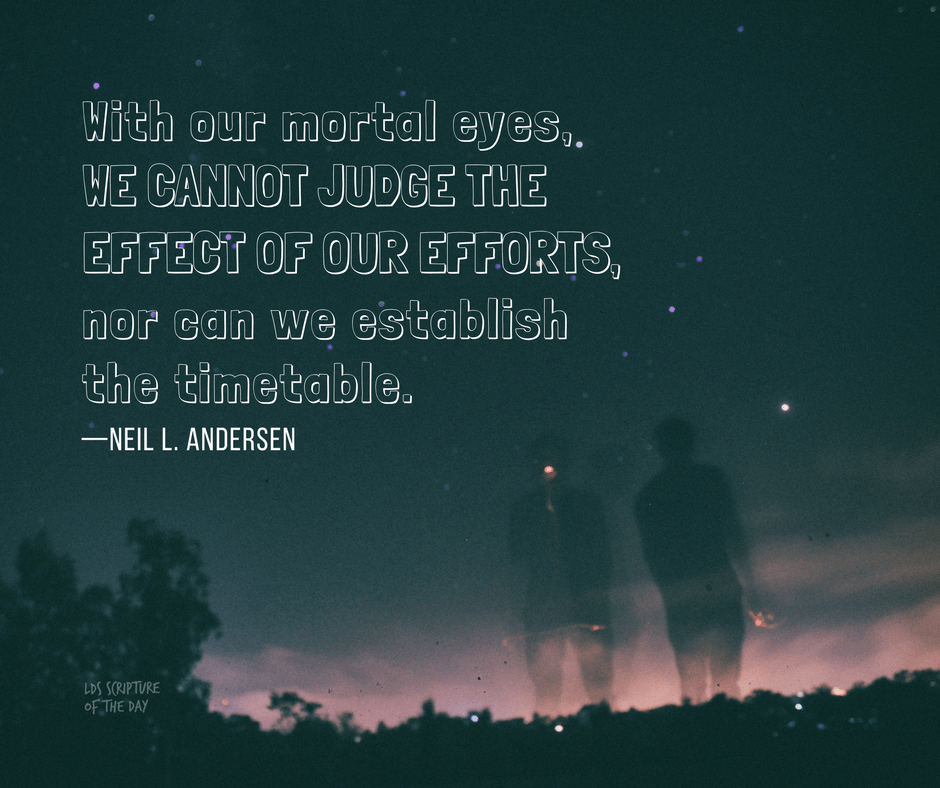 With our mortal eyes, we cannot judge the effect of our efforts, nor can we establish the timetable. —Neil L. Andersen