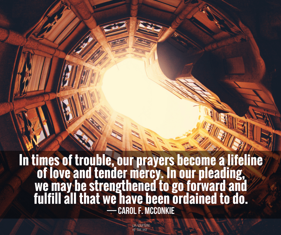 In times of trouble, our prayers become a lifeline of love and tender mercy. In our pleading, we may be strengthened to go forward and fulfill all that we have been ordained to do. — Carol F. McConkie