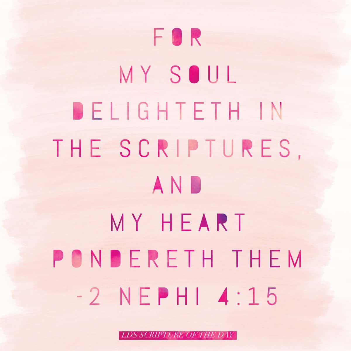 For my soul delighteth in the scriptures, and my heart pondereth them 2 Nephi 4:15