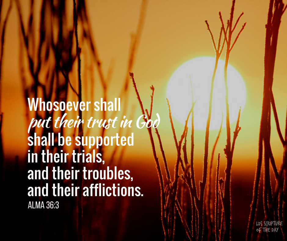 Whosoever shall put their trust in God shall be supported in their trials, and their troubles, and their afflictions. Alma 36:3
