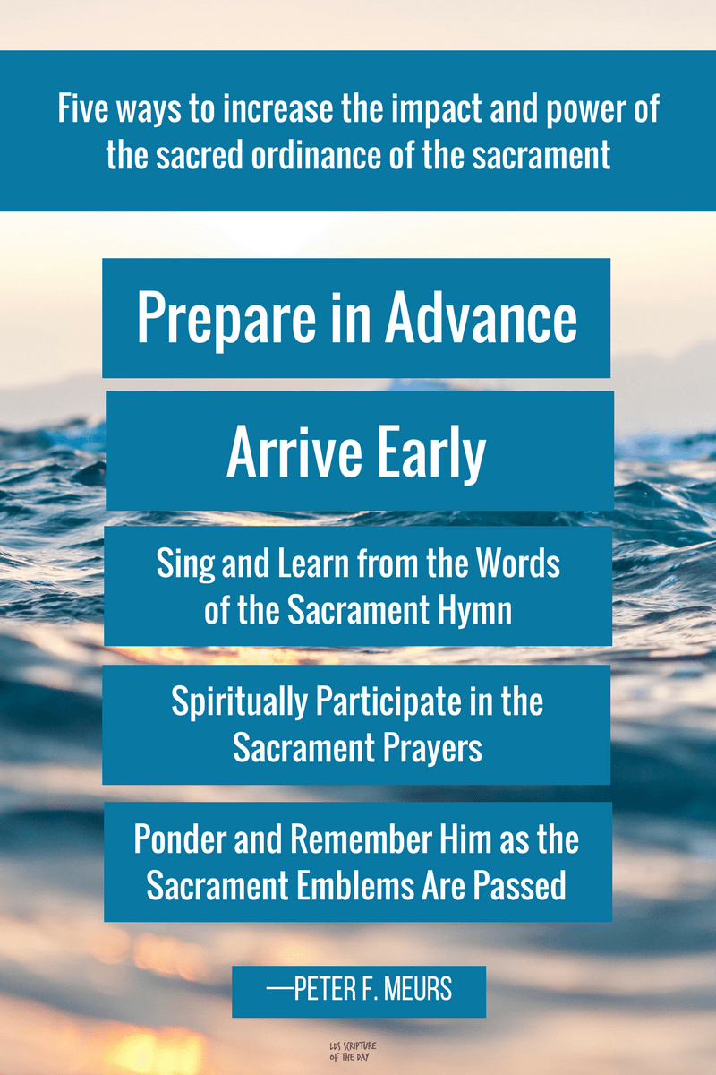 Consider five ways to increase the impact and power of our regular participation in the sacred ordinance of the sacrament: 1. Prepare in Advance 2. Arrive Early 3. Sing and Learn from the Words of the Sacrament Hymn 4. Spiritually Participate in the Sacrament Prayers 5. Ponder and Remember Him as the Sacrament Emblems Are Passed —Peter F. Meurs ​