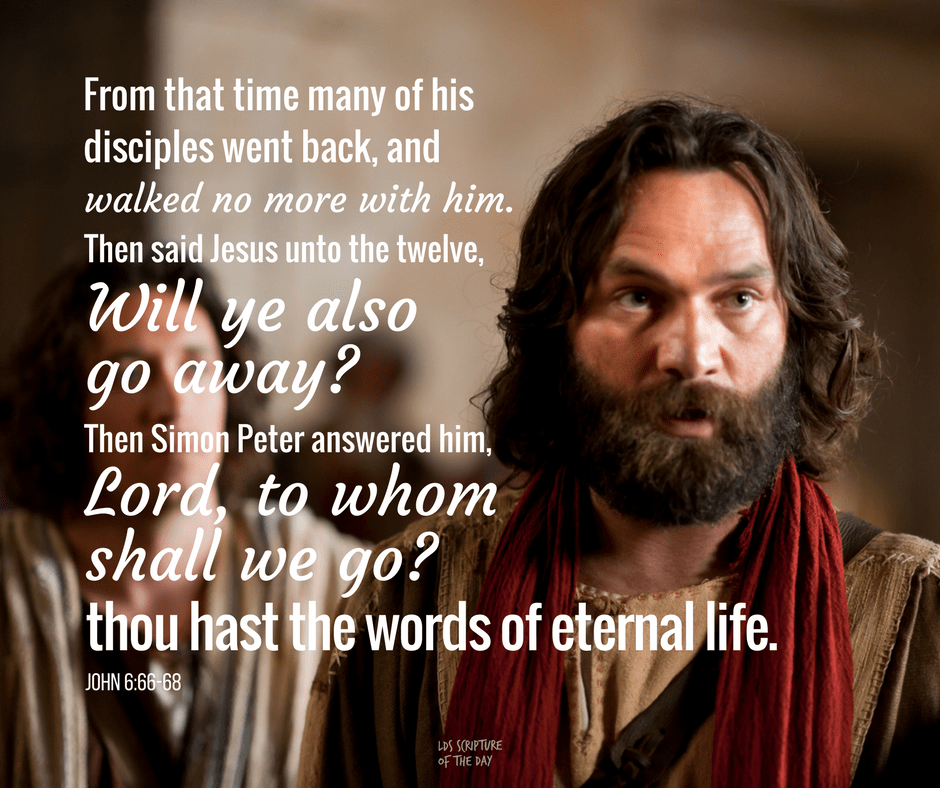 From that time many of his disciples went back, and walked no more with him. Then said Jesus unto the twelve, Will ye also go away? Then Simon Peter answered him, Lord, to whom shall we go? thou hast the words of eternal life. John 6:66-68