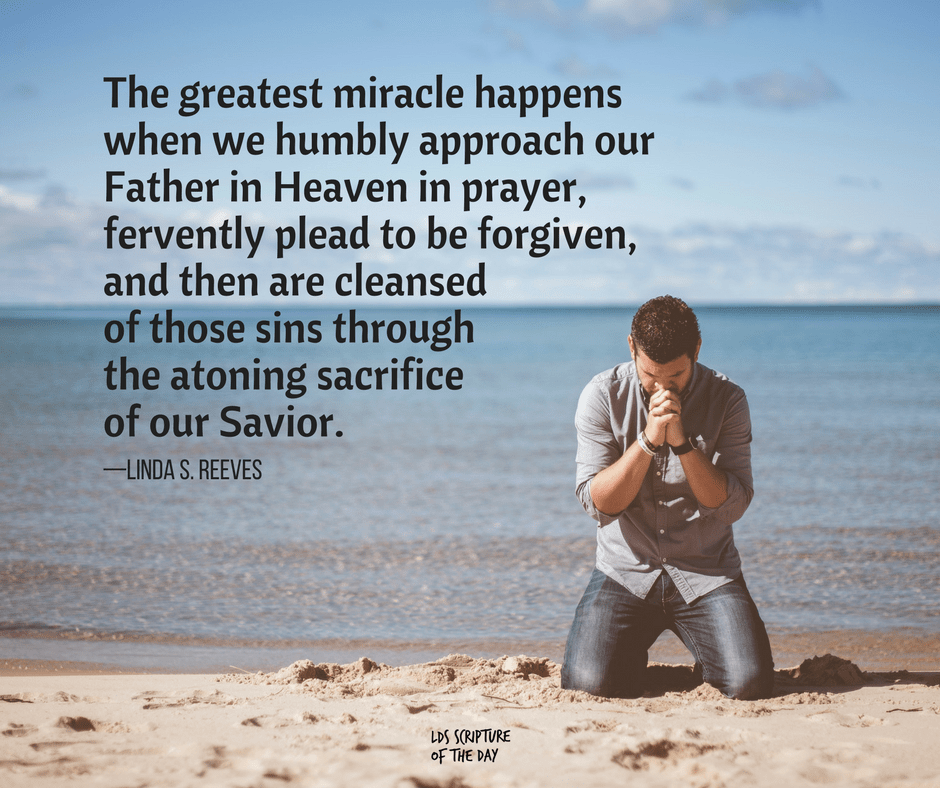The greatest miracle happens when we humbly approach our Father in Heaven in prayer, fervently plead to be forgiven, and then are cleansed of those sins through the atoning sacrifice of our Savior. —Linda S. Reeves