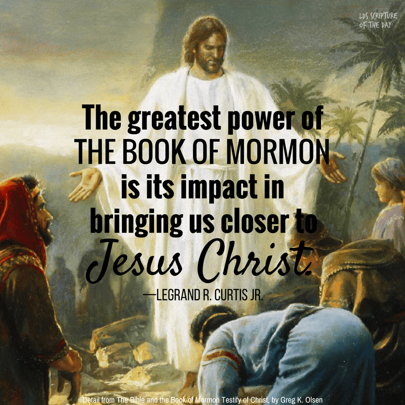 The greatest power of the Book of Mormon is its impact in bringing us closer to Jesus Christ. —LeGrand R. Curtis Jr.