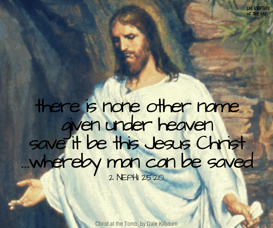 there is none other name given under heaven save it be this Jesus Christ...whereby man can be saved. 2 Nephi 25:20