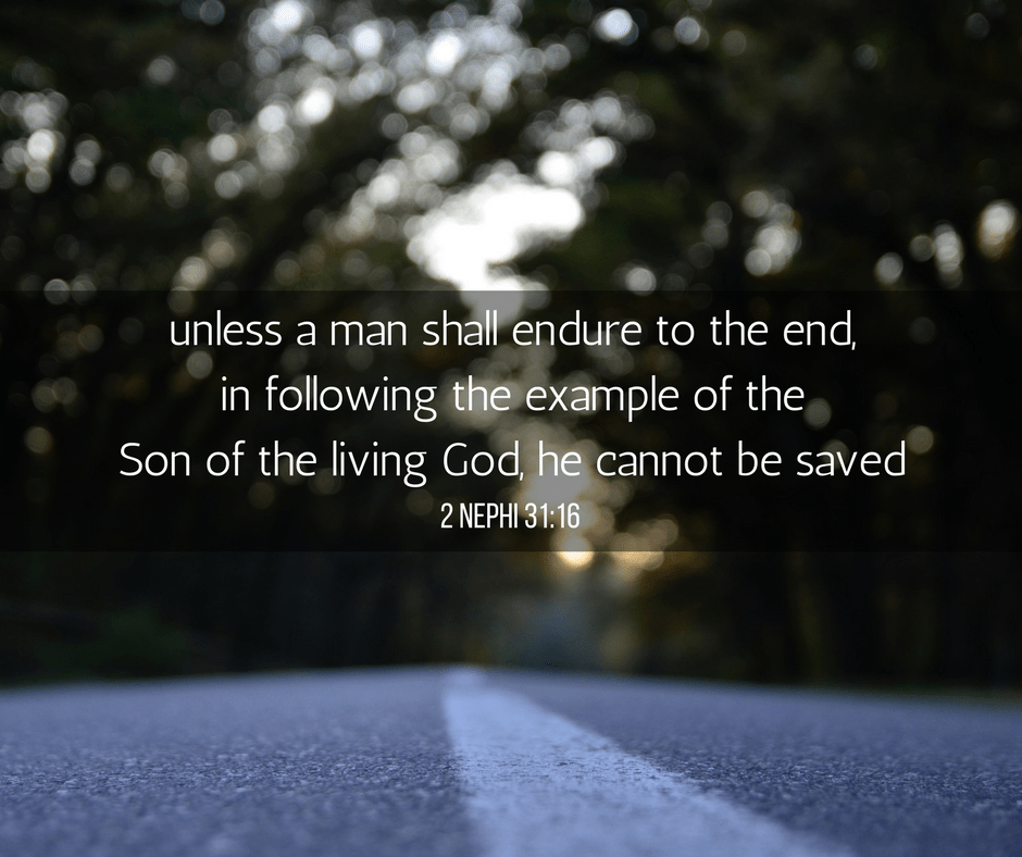 unless a man shall endure to the end, in following the example of the Son of the living God, he cannot be saved. 2 Nephi 31:16
