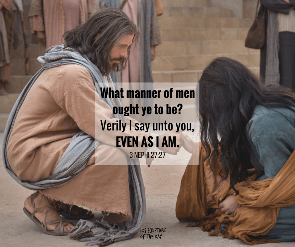 What manner of men ought ye to be? Verily I say unto you, even as I am. 3 Nephi 27:27