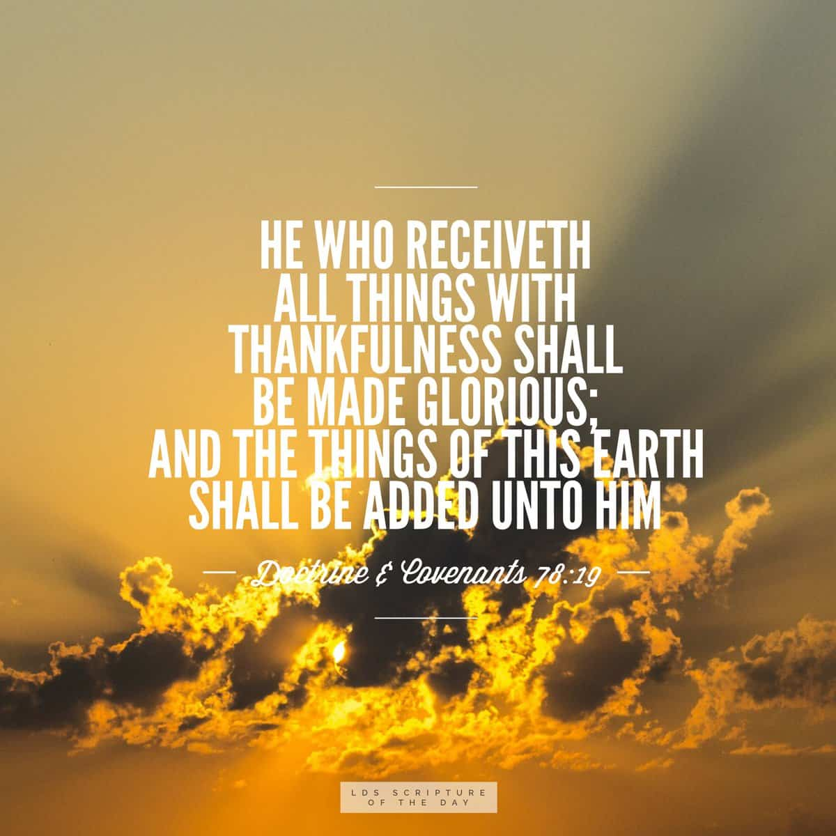 He who receiveth all things with thankfulness shall be made glorious; ad the things of this earth shall be added unto him. Doctrine & Covenants 78:19