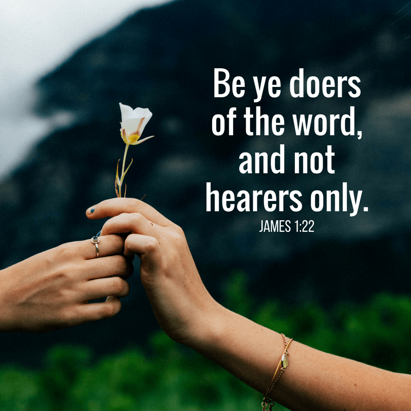 But be ye doers of the word, and not hearers only, deceiving your own selves. James 1:22