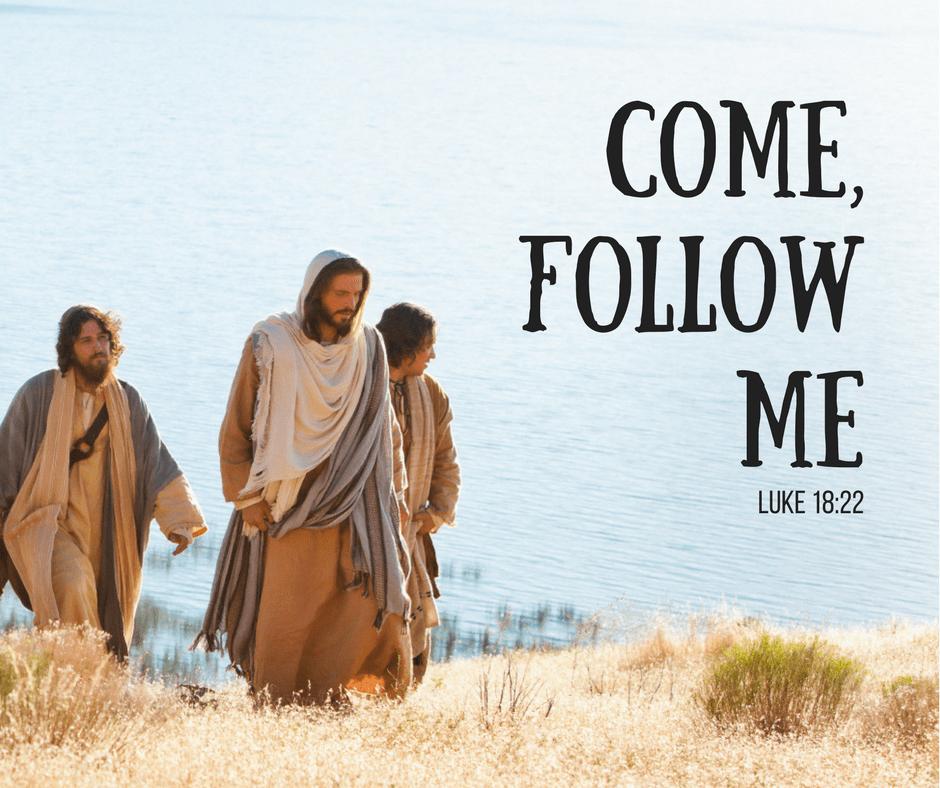 Come, follow me. Luke 18:22