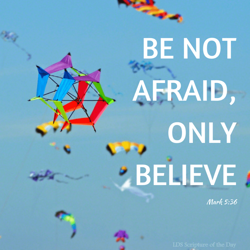 Be not afraid, only believe. Mark 5:36