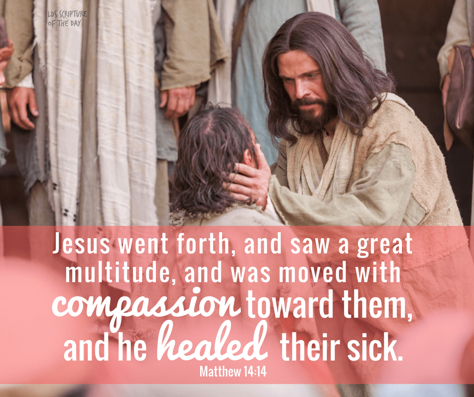 Jesus went forth, and saw a great multitude, and was moved with compassion toward them, and he healed their sick. Matthew 14:14