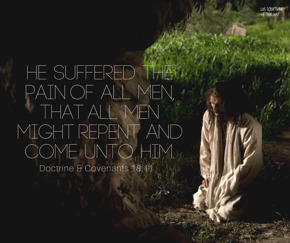 He suffered the pain of all men, that all men might repent and come unto him. Doctrine & Covenants 18:11