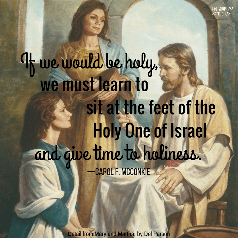If we would be holy, we must learn to sit at the feet of the Holy One of Israel and give time to holiness. —Carol F. McConkie