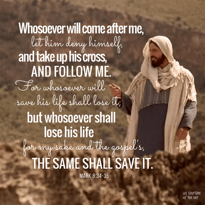Whosoever will come after me, let him deny himself, and take up his cross, and follow me. For whosoever will save his life shall lose it; but whosoever shall lose his life for my sake and the gospel's, the same shall save it. Mark 8:34-35