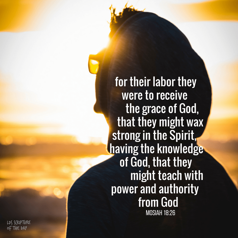 for their labor they were to receive the grace of God, that they might wax strong in the Spirit, having the knowledge of God, that they might teach with power and authority from God. Mosiah 18:26