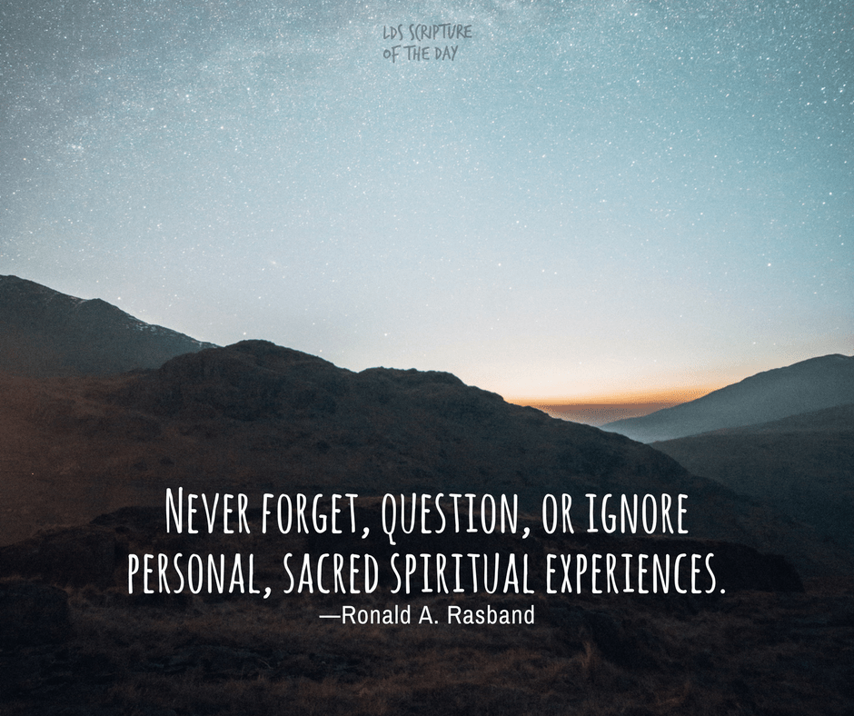Never forget, question, or ignore personal, sacred spiritual experiences. -Ronald A. Rasband