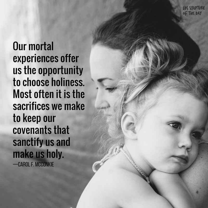 Our mortal experiences offer us the opportunity to choose holiness. Most often it is the sacrifices we make to keep our covenants that sanctify us and make us holy. —Carol F. McConkie