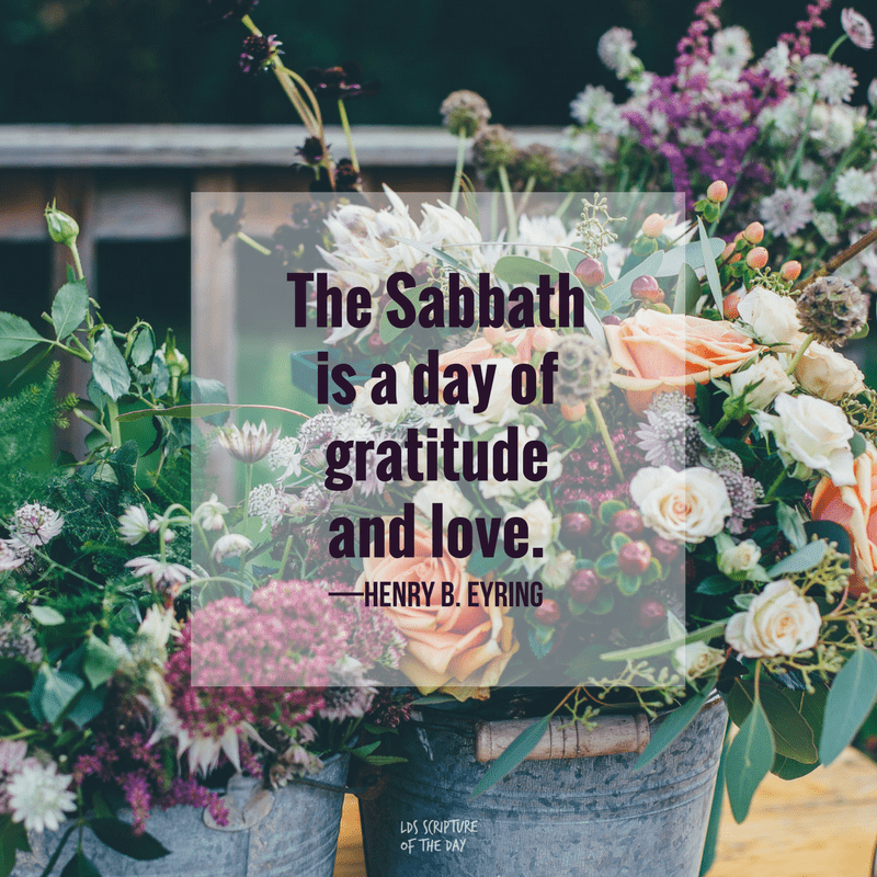 The Sabbath is a day of gratitude and love. —Henry B. Eyring