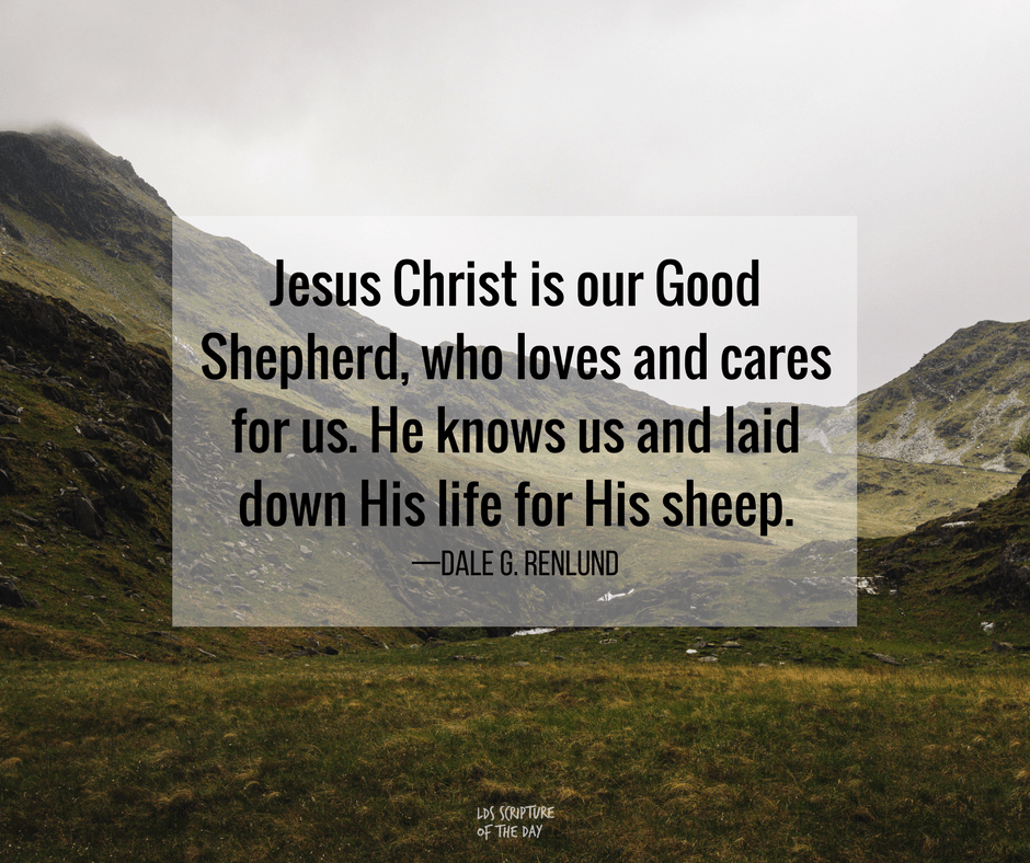 Jesus Christ is our Good Shepherd, who loves and cares for us. He knows us and laid down His life for His sheep. —Dale G. Renlund