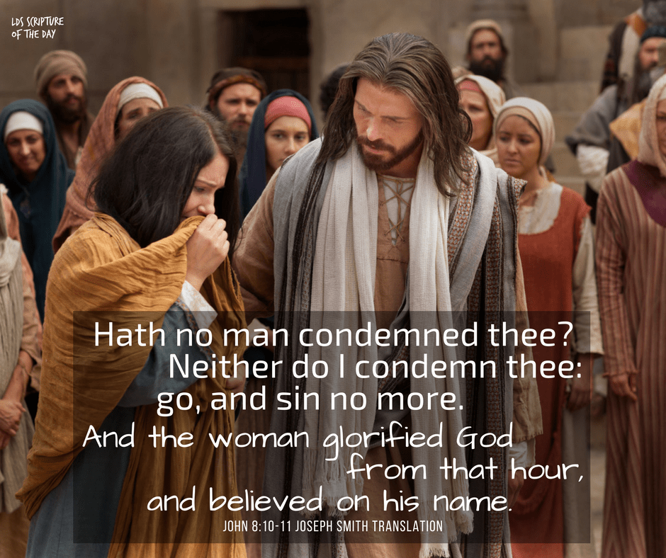 Hath no man condemned thee?…Neither do I condemn thee: go, and sin no more. And the woman glorified God from that hour, and believed on his name. John 8:10-11 Joseph Smith Translation