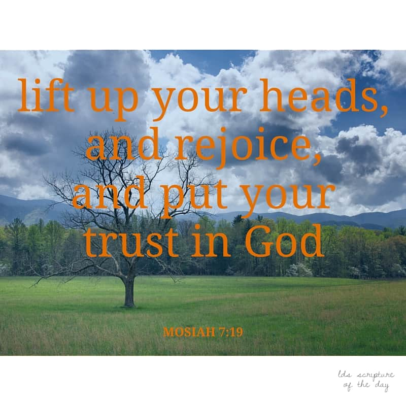 lift up your heads, and rejoice, and put your trust in God - Mosiah 7:19