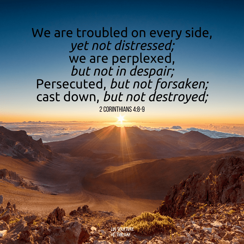 We are troubled on every side, yet not distressed; we are perplexed, but not in despair; Persecuted, but not forsaken; cast down, but not destroyed; 2 Corinthians 4:8-9
