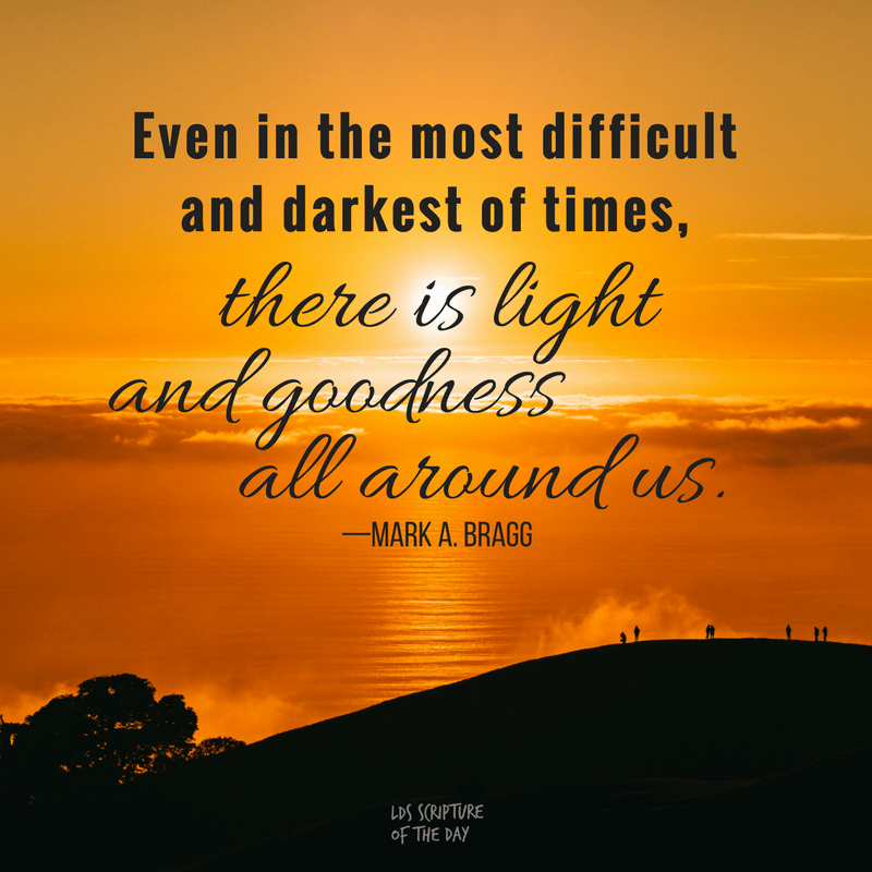Even in the most difficult and darkest of times, there is light and goodness all around us.—Mark A. Bragg