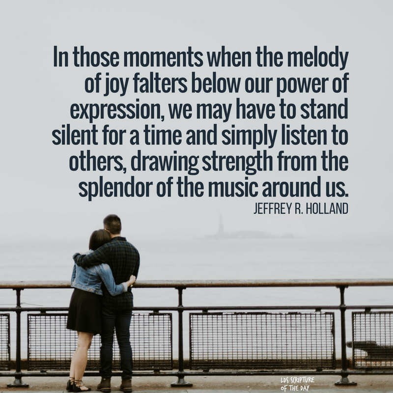 In those moments when the melody of joy falters below our power of expression, we may have to stand silent for a time and simply listen to others, drawing strength from the splendor of the music around us. —Jeffrey R. Holland