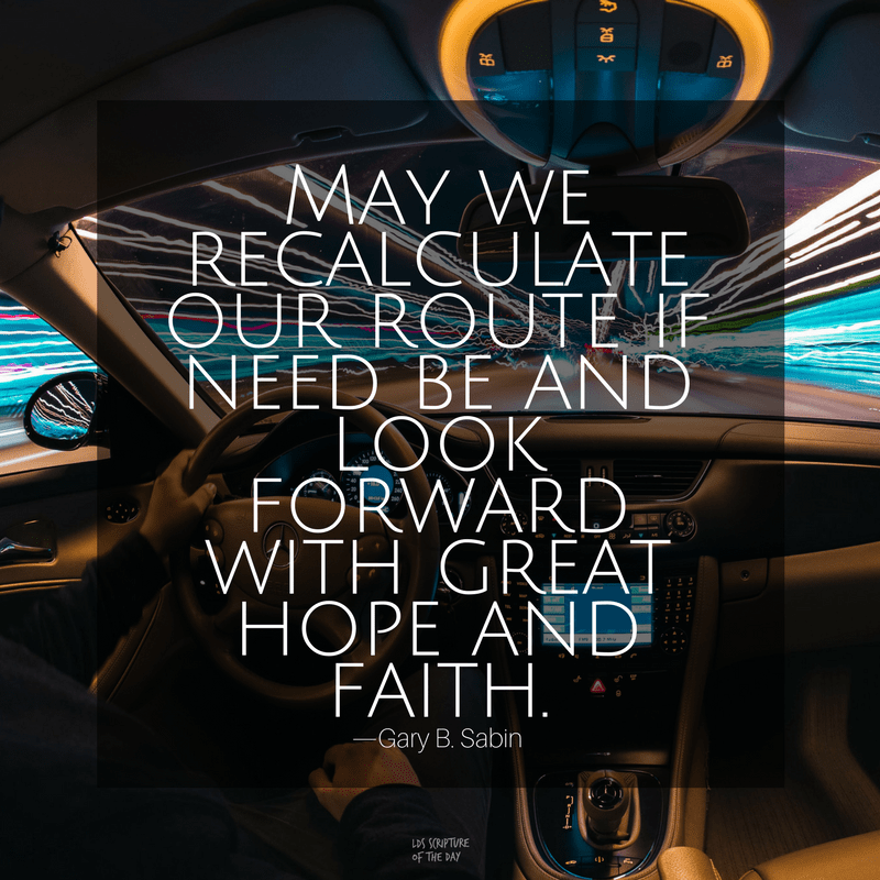 May we recalculate our route if need be and look forward with great hope and faith—Gary B. Sabin