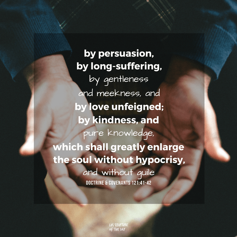 by persuasion, by long-suffering, by gentleness and meekness, and by love unfeigned; By kindness, and pure knowledge, which shall greatly enlarge the soul without hypocrisy, and without guile - Doctrine & Covenants 121:41-42