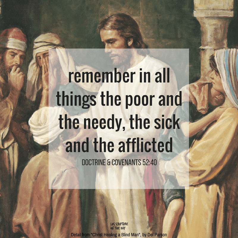 Remember in all things the poor and the needy, the sick and the afflicted - Doctrine & Covenants 52:40