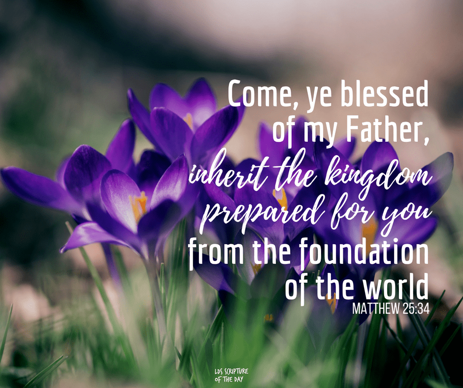Come, ye blessed of my Father, inherit the kingdom prepared for you from the foundation of the world - Matthew 25:34